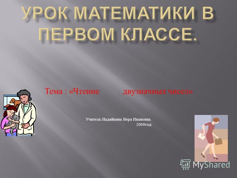 Тема : « Чтение двузначных чисел » Учитель : Надяйкина Вера Ивановна. 2009 год.