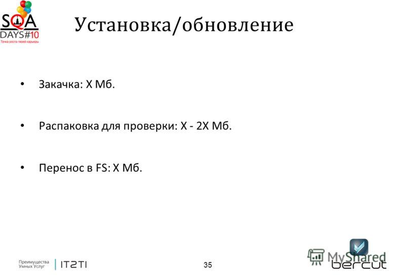 35 Закачка: X Мб. Распаковка для проверки: X - 2X Мб. Перенос в FS: X Мб. Установка/обновление