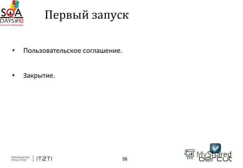 38 Первый запуск Пользовательское соглашение. Закрытие.