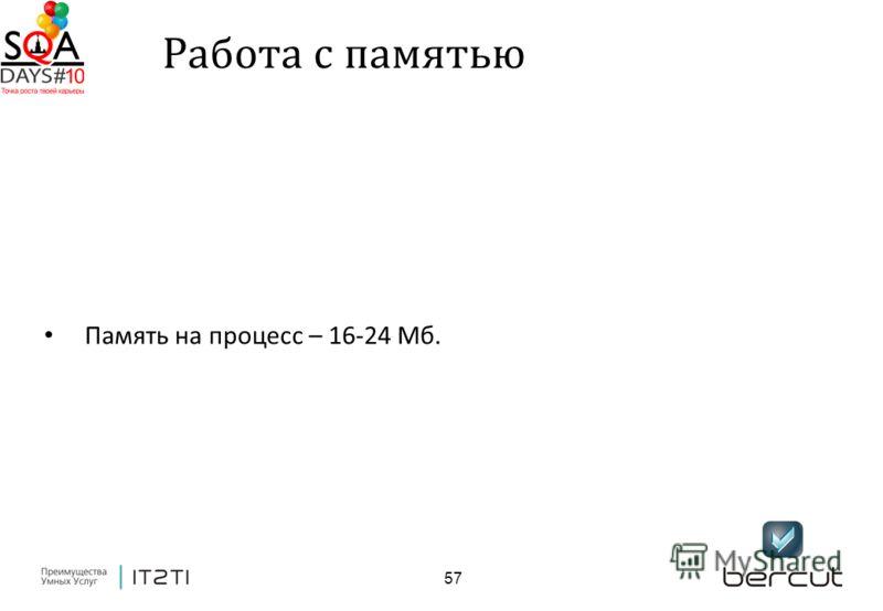 57 Работа с памятью Память на процесс – 16-24 Мб.