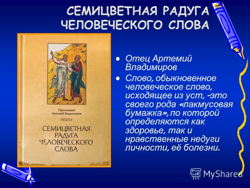 Отец Артемий Владимиров Слово, обыкновенное человеческое слово, исходящее из уст, - это своего рода « лакмусовая бумажка », по которой определяются как здоровье, так и нравственные недуги личности, её болезни.
