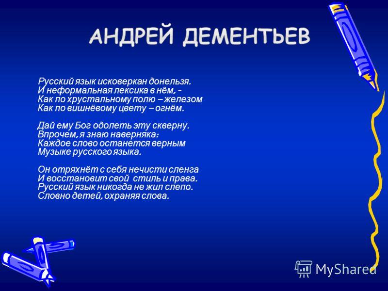 Русский язык исковеркан донельзя. И неформальная лексика в нём, - Как по хрустальному полю – железом Как по вишнёвому цвету – огнём. Дай ему Бог одолеть эту скверну. Впрочем, я знаю наверняка : Каждое слово останется верным Музыке русского языка. Он