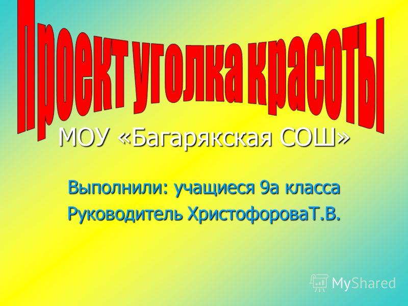 МОУ «Багарякская СОШ» Выполнили: учащиеся 9а класса Руководитель ХристофороваТ.В.