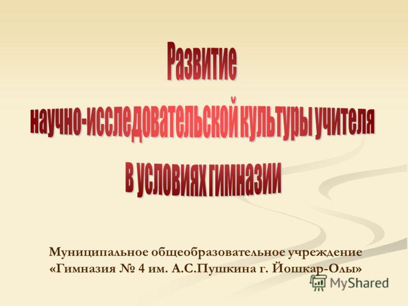 Муниципальное общеобразовательное учреждение «Гимназия 4 им. А.С.Пушкина г. Йошкар-Олы»