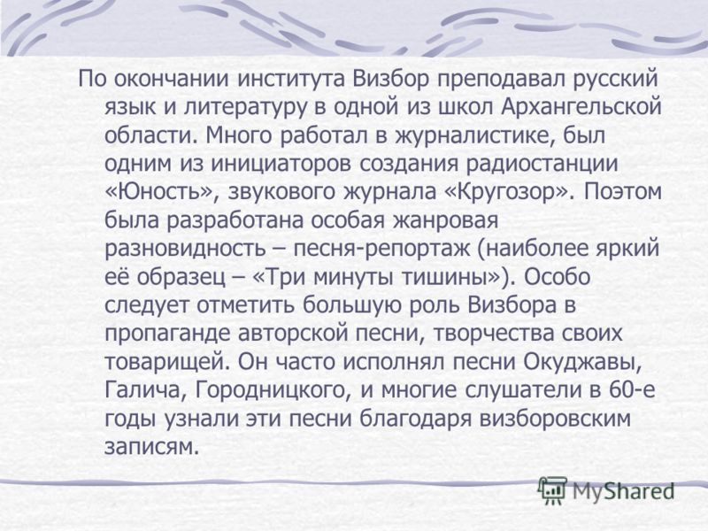 По окончании института Визбор преподавал русский язык и литературу в одной из школ Архангельской области. Много работал в журналистике, был одним из инициаторов создания радиостанции «Юность», звукового журнала «Кругозор». Поэтом была разработана осо