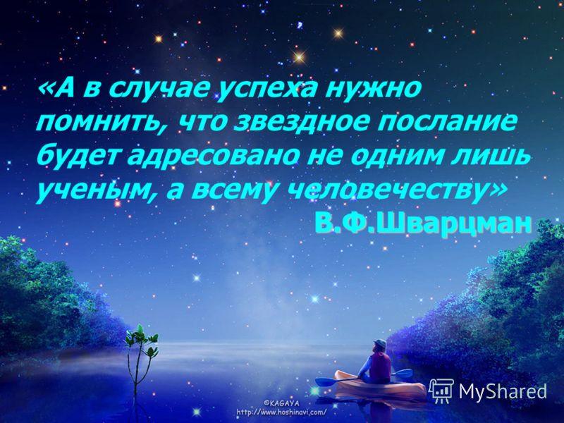«А в случае успеха нужно помнить, что звездное послание будет адресовано не одним лишь ученым, а всему человечеству» В.Ф.Шварцман