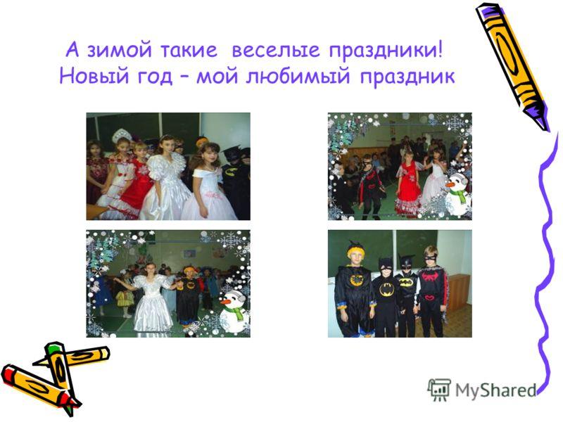 А зимой такие веселые праздники! Новый год – мой любимый праздник