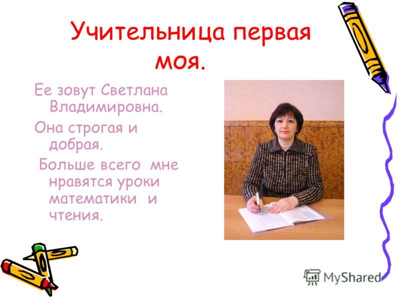 Учительница первая моя. Ее зовут Светлана Владимировна. Она строгая и добрая. Больше всего мне нравятся уроки математики и чтения.