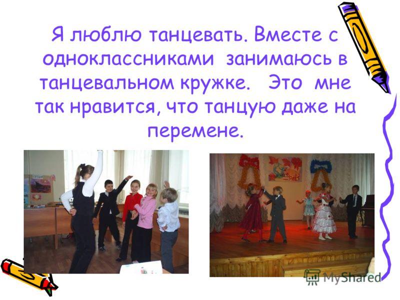 Я люблю танцевать. Вместе с одноклассниками занимаюсь в танцевальном кружке. Это мне так нравится, что танцую даже на перемене.