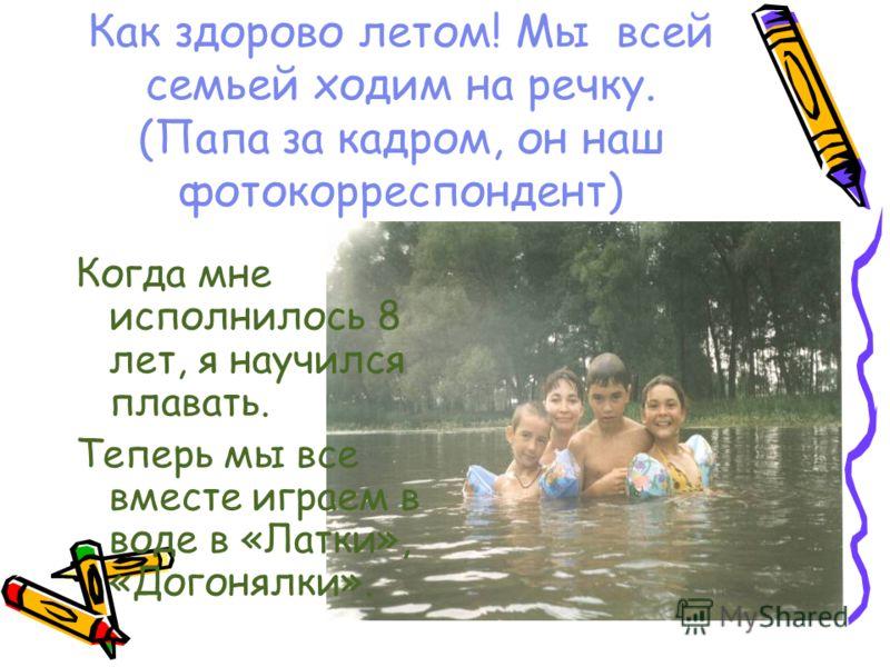 Как здорово летом! Мы всей семьей ходим на речку. (Папа за кадром, он наш фотокорреспондент) Когда мне исполнилось 8 лет, я научился плавать. Теперь мы все вместе играем в воде в «Латки», «Догонялки».