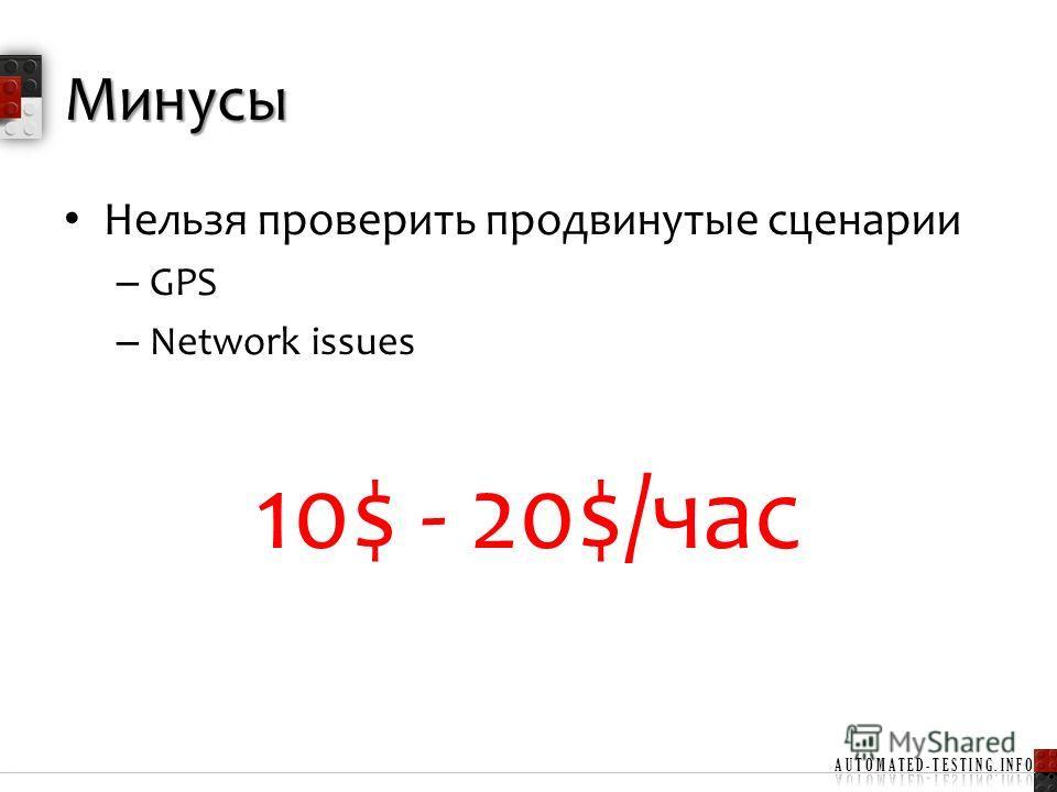 Минусы Нельзя проверить продвинутые сценарии – GPS – Network issues 10$ - 20$/час
