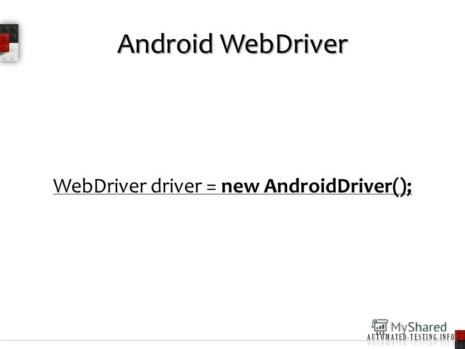 Android WebDriver WebDriver driver = new AndroidDriver();