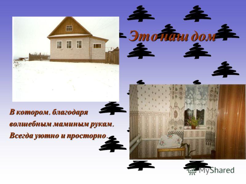 Это наш дом Это наш дом В котором, благодаря волшебным маминым рукам, Всегда уютно и просторно.