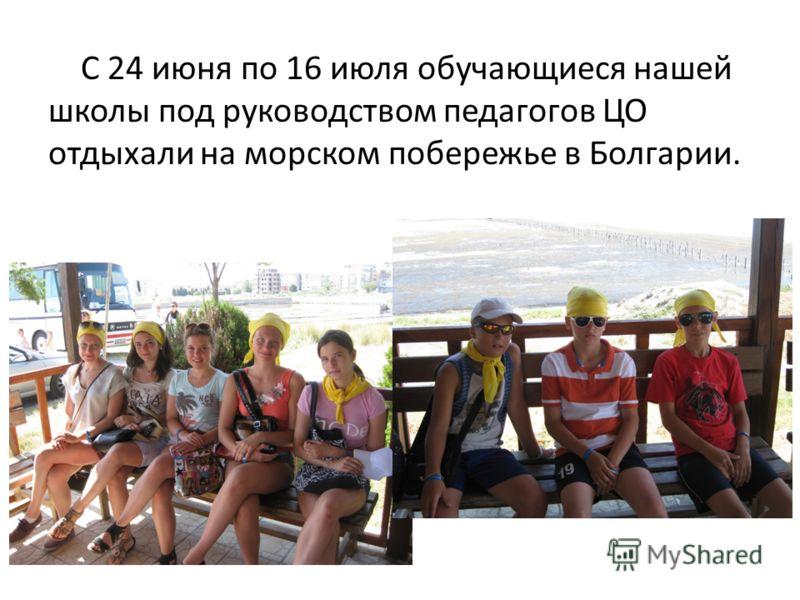 С 24 июня по 16 июля обучающиеся нашей школы под руководством педагогов ЦО отдыхали на морском побережье в Болгарии.