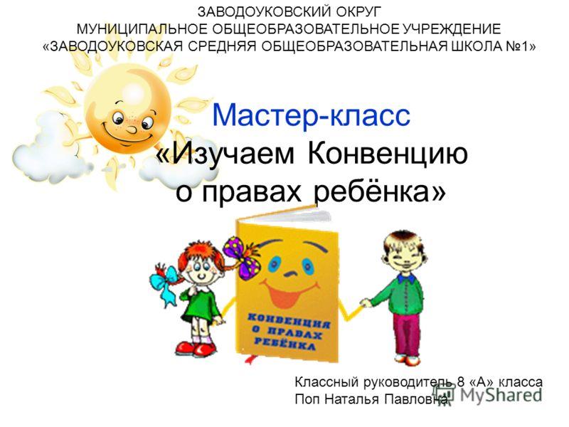 Мастер-класс «Изучаем Конвенцию о правах ребёнка» ЗАВОДОУКОВСКИЙ ОКРУГ МУНИЦИПАЛЬНОЕ ОБЩЕОБРАЗОВАТЕЛЬНОЕ УЧРЕЖДЕНИЕ «ЗАВОДОУКОВСКАЯ СРЕДНЯЯ ОБЩЕОБРАЗОВАТЕЛЬНАЯ ШКОЛА 1» Классный руководитель 8 «А» класса Поп Наталья Павловна