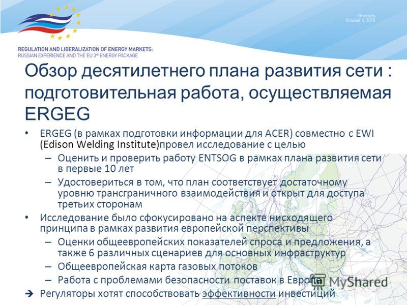 Обзор десятилетнего плана развития сети : подготовительная работа, осуществляемая ERGEG ERGEG (в рамках подготовки информации для ACER) совместно с EWI (Edison Welding Institute)провел исследование с целью – Оценить и проверить работу ENTSOG в рамках