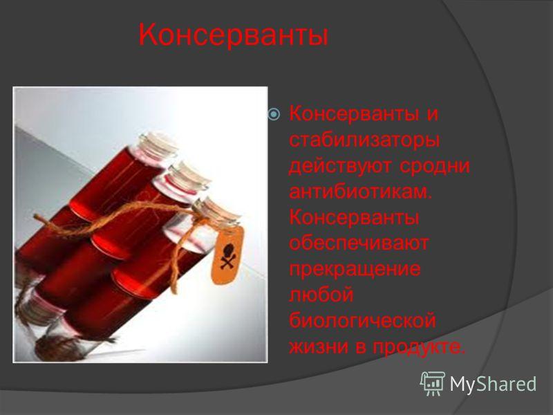 Консерванты Консерванты и стабилизаторы действуют сродни антибиотикам. Консерванты обеспечивают прекращение любой биологической жизни в продукте.