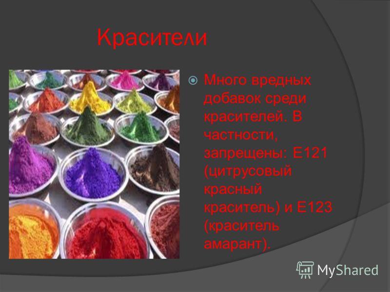 Красители Много вредных добавок среди красителей. В частности, запрещены: Е121 (цитрусовый красный краситель) и Е123 (краситель амарант).