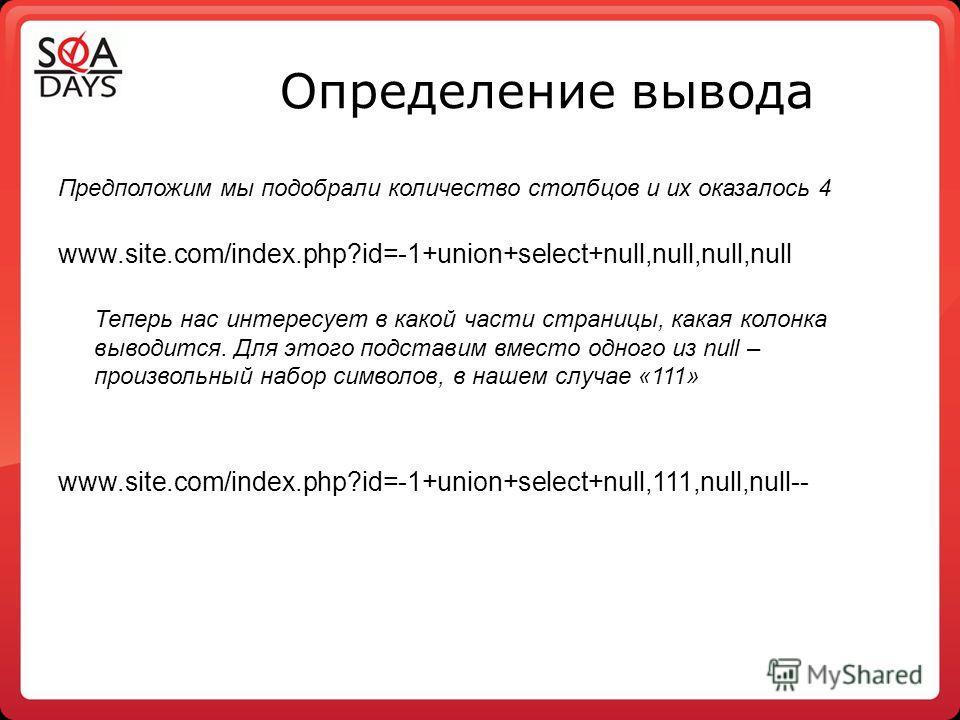 Определение вывода Предположим мы подобрали количество столбцов и их оказалось 4 www.site.com/index.php?id=-1+union+select+null,null,null,null Теперь нас интересует в какой части страницы, какая колонка выводится. Для этого подставим вместо одного из