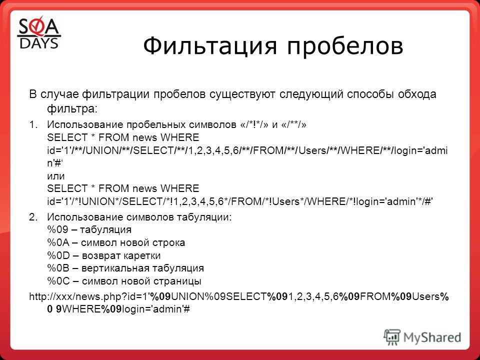 Фильтация пробелов В случае фильтрации пробелов существуют следующий способы обхода фильтра: 1.Использование пробельных символов «/*!*/» и «/**/» SELECT * FROM news WHERE id='1'/**/UNION/**/SELECT/**/1,2,3,4,5,6/**/FROM/**/Users/**/WHERE/**/login='ad