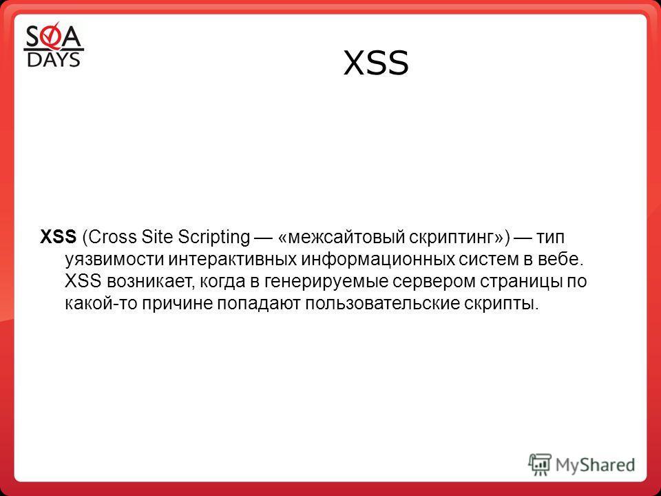 XSS XSS (Сross Site Sсriрting «межсайтовый скриптинг») тип уязвимости интерактивных информационных систем в вебе. XSS возникает, когда в генерируемые сервером страницы по какой-то причине попадают пользовательские скрипты.