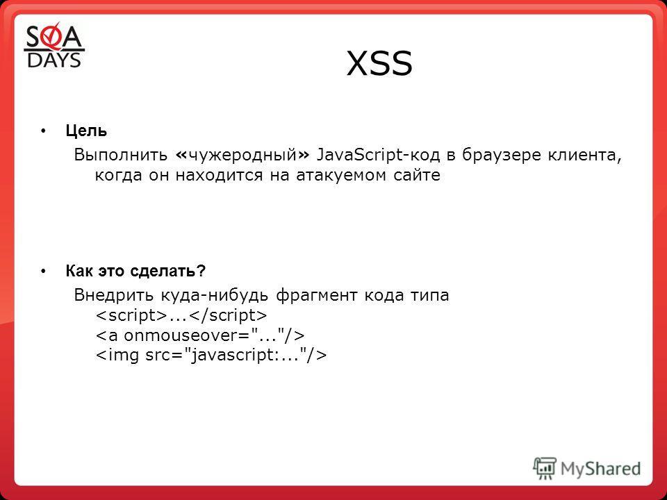 Цель Выполнить «чужеродный» JavaScript-код в браузере клиента, когда он находится на атакуемом сайте Как это сделать? Внедрить куда-нибудь фрагмент кода типа...