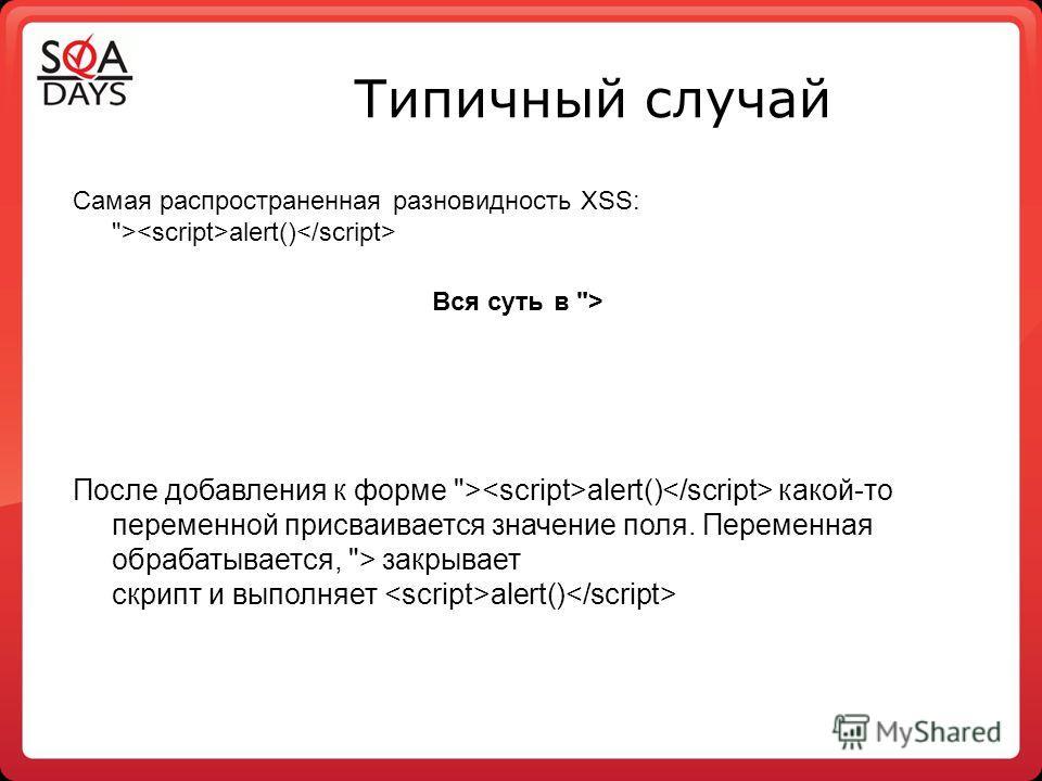Типичный случай Самая распространенная разновидность XSS: > alert() Вся суть в > После добавления к форме > alert() какой-то переменной присваивается значение поля. Переменная обрабатывается, > закрывает скрипт и выполняет alert()