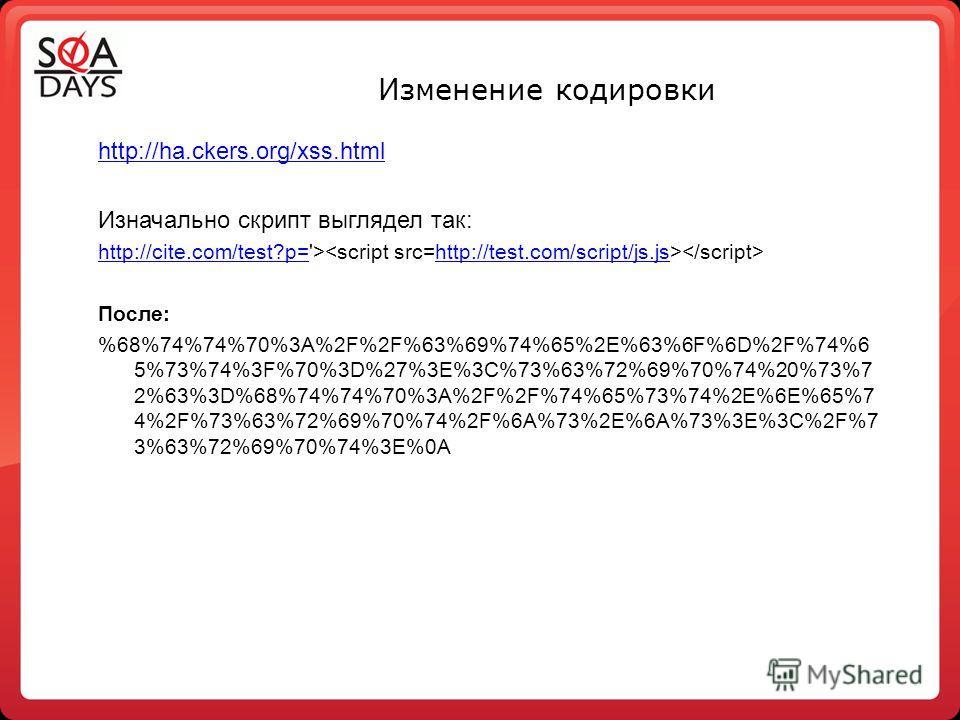 Изменение кодировки http://ha.ckers.org/xss.html Изначально скрипт выглядел так: http://cite.com/test?p=http://cite.com/test?p='> http://test.com/script/js.js После: %68%74%74%70%3A%2F%2F%63%69%74%65%2E%63%6F%6D%2F%74%6 5%73%74%3F%70%3D%27%3E%3C%73%6