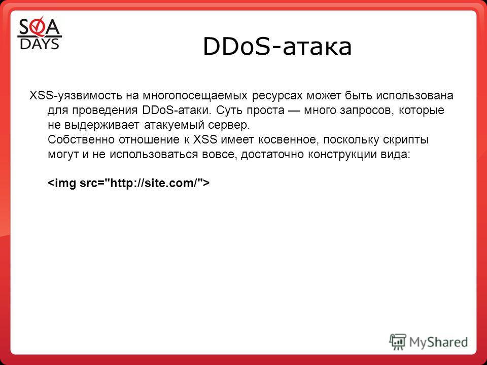 DDoS-атака XSS-уязвимость на многопосещаемых ресурсах может быть использована для проведения DDoS-атаки. Суть проста много запросов, которые не выдерживает атакуемый сервер. Собственно отношение к XSS имеет косвенное, поскольку скрипты могут и не исп