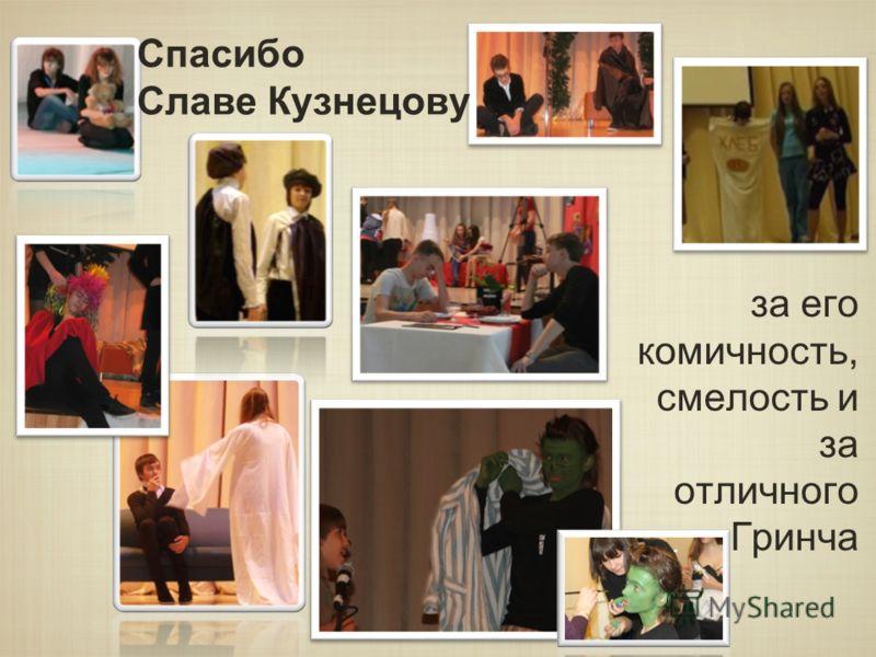 Спасибо Славе Кузнецову за его комичность, смелость и за отличного Гринча
