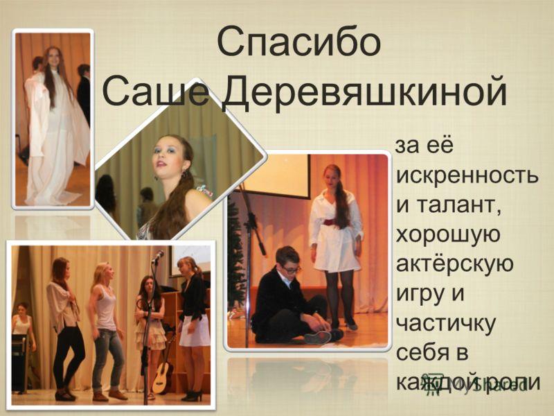 Спасибо Саше Деревяшкиной за её искренность и талант, хорошую актёрскую игру и частичку себя в каждой роли