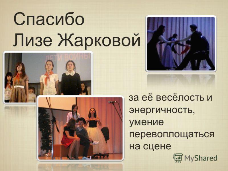 Спасибо Лизе Жарковой за её весёлость и энергичность, умение перевоплощаться на сцене