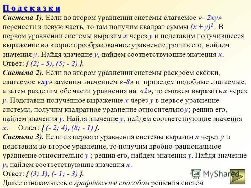 Решите самостоятельно системы уравнений: 1) х – у = 7, х 2 + у 2 = 9 – 2ху ; 2) ху = - 8, (х – 4)*(у – 2) = - 12; 3) х – у = 2, 1/x – 1/y = - 2/3. В случае затруднений в ходе решения, загляните в подсказки