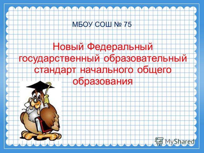 МБОУ СОШ 75 Новый Федеральный государственный образовательный стандарт начального общего образования