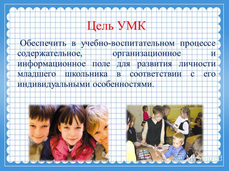 Цель УМК Обеспечить в учебно-воспитательном процессе содержательное, организационное и информационное поле для развития личности младшего школьника в соответствии с его индивидуальными особенностями.