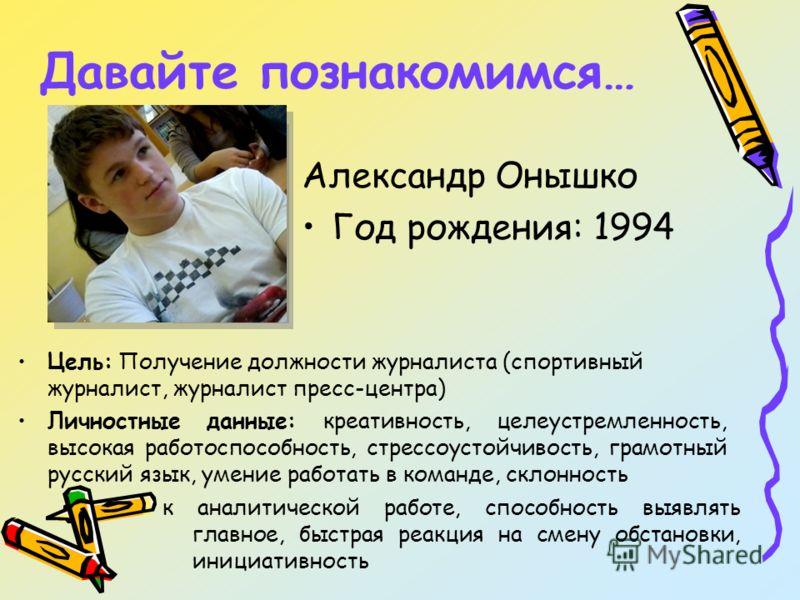 Давайте познакомимся… Александр Онышко Год рождения: 1994 Цель: Получение должности журналиста (спортивный журналист, журналист пресс-центра) Личностные данные: креативность, целеустремленность, высокая работоспособность, стрессоустойчивость, грамотн