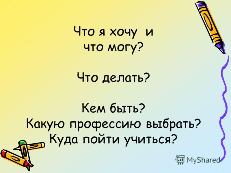 Что я хочу и что могу? Что делать? Кем быть? Какую профессию выбрать? Куда пойти учиться?