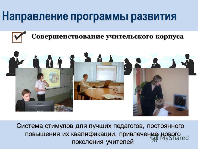 Направление программы развития Система стимулов для лучших педагогов, постоянного повышения их квалификации, привлечение нового поколения учителей Совершенствование учительского корпуса