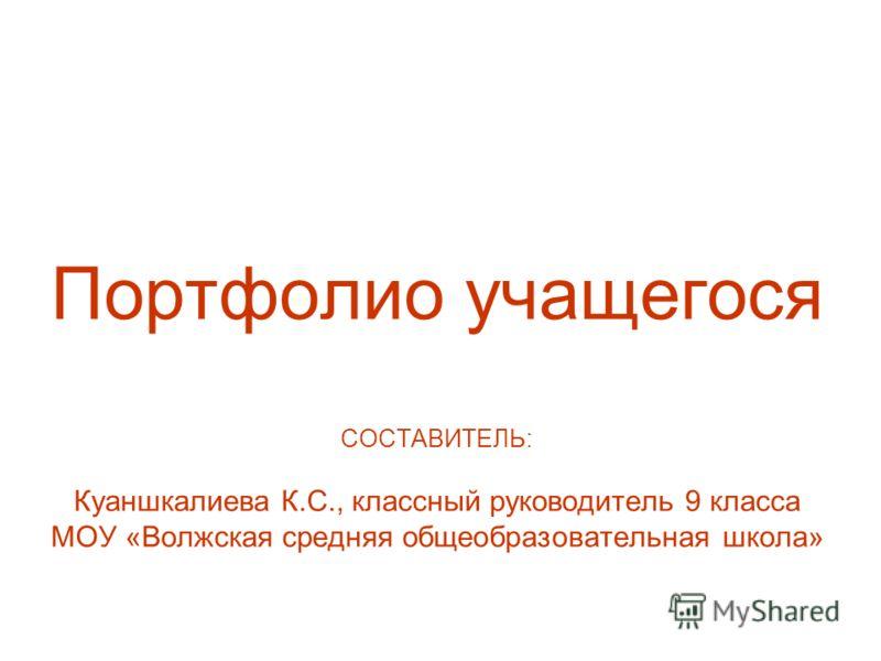 Портфолио учащегося СОСТАВИТЕЛЬ: Куаншкалиева К.С., классный руководитель 9 класса МОУ «Волжская средняя общеобразовательная школа»