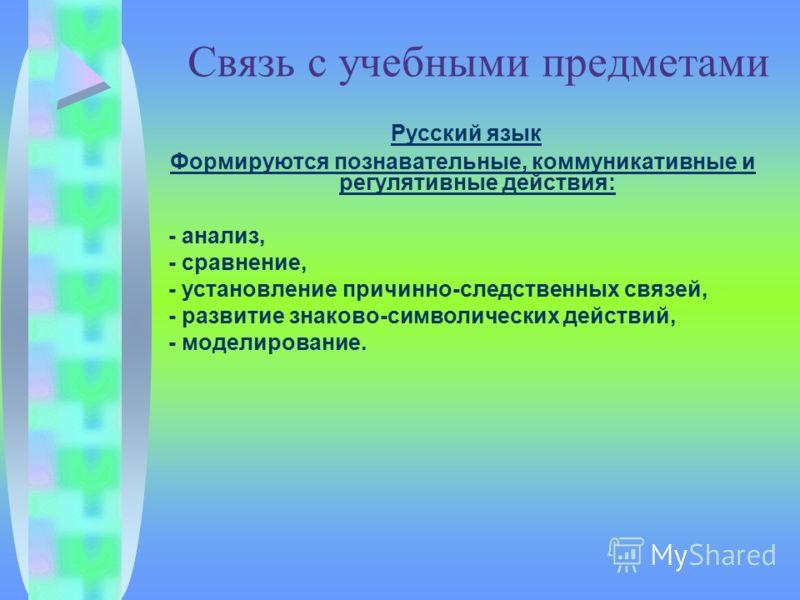 Связь с учебными предметами Русский язык Формируются познавательные, коммуникативные и регулятивные действия: - анализ, - сравнение, - установление причинно-следственных связей, - развитие знаково-символических действий, - моделирование.