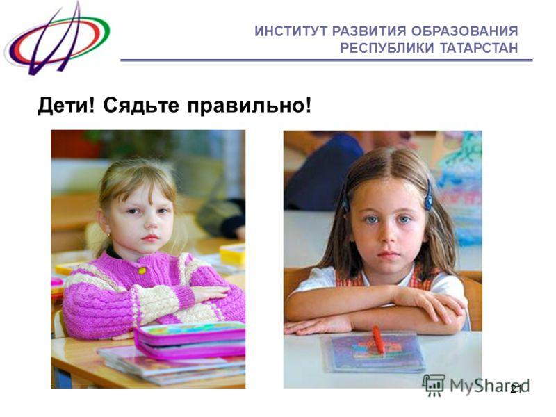 21 ИНСТИТУТ РАЗВИТИЯ ОБРАЗОВАНИЯ РЕСПУБЛИКИ ТАТАРСТАН Дети! Сядьте правильно!