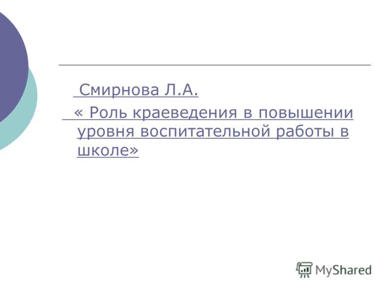 Смирнова Л.А. « Роль краеведения в повышении уровня воспитательной работы в школе»