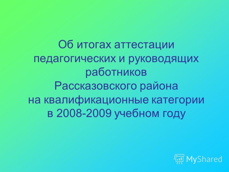 Об итогах аттестации педагогических и руководящих работников Рассказовского района на квалификационные категории в 2008-2009 учебном году