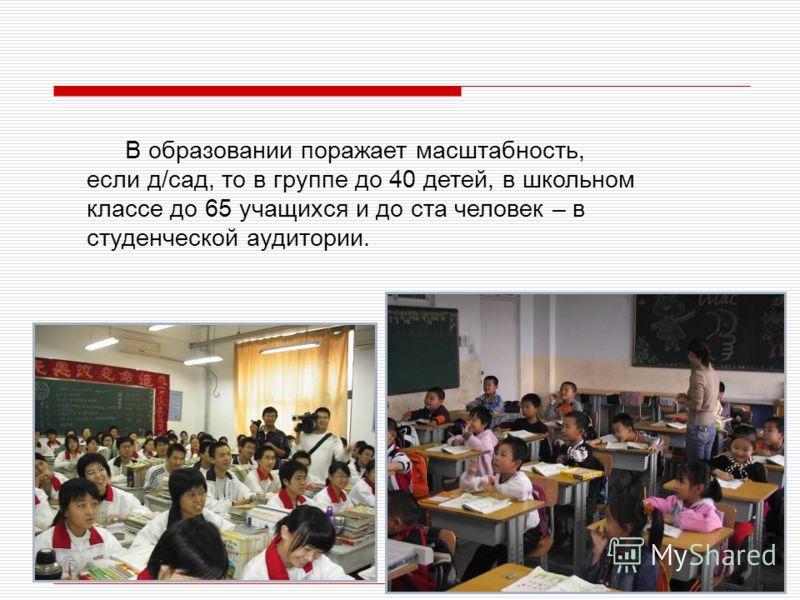 В образовании поражает масштабность, если д/сад, то в группе до 40 детей, в школьном классе до 65 учащихся и до ста человек – в студенческой аудитории.