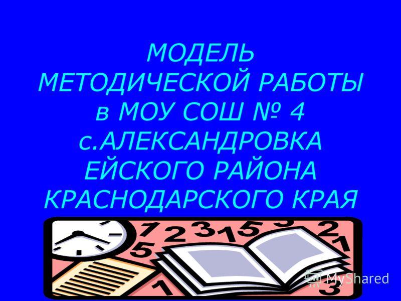 МОДЕЛЬ МЕТОДИЧЕСКОЙ РАБОТЫ в МОУ СОШ 4 с.АЛЕКСАНДРОВКА ЕЙСКОГО РАЙОНА КРАСНОДАРСКОГО КРАЯ