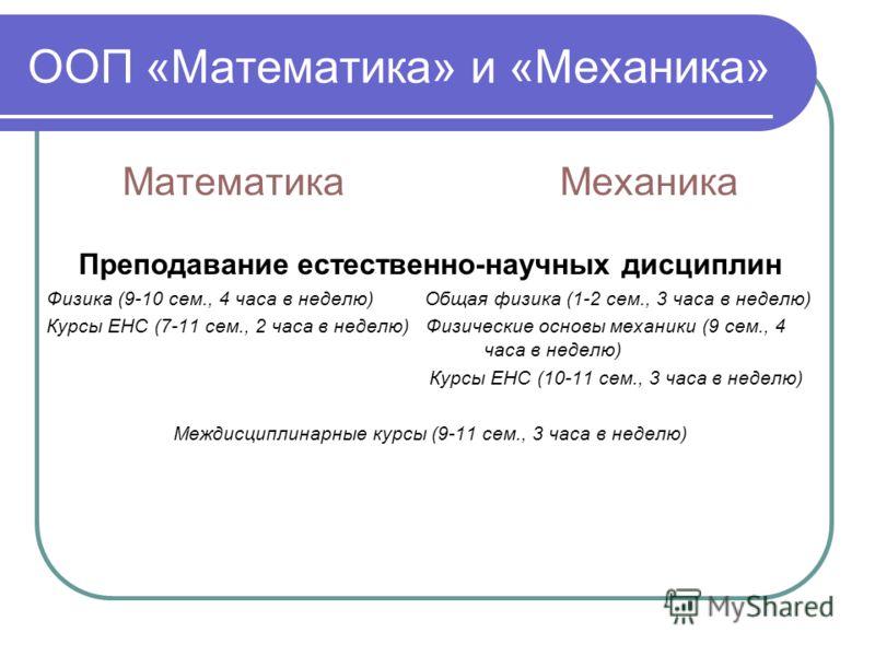 ООП «Математика» и «Механика» МатематикаМеханика Преподавание естественно-научных дисциплин Физика (9-10 сем., 4 часа в неделю) Общая физика (1-2 сем., 3 часа в неделю) Курсы ЕНС (7-11 сем., 2 часа в неделю) Физические основы механики (9 сем., 4 часа