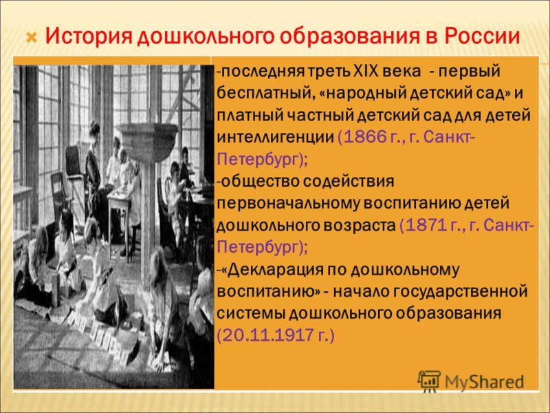 История дошкольного образования в России -последняя треть XIX века - первый бесплатный, «народный детский сад» и платный частный детский сад для детей интеллигенции (1866 г., г. Санкт- Петербург); -общество содействия первоначальному воспитанию детей